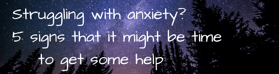 5 signs that it might be time to get help for your anxiety