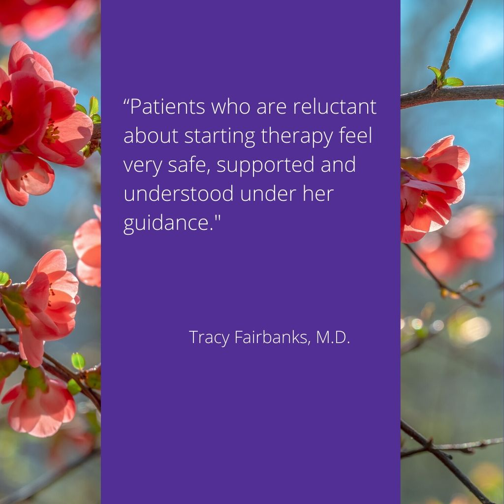 "endorsement from Tracy Fairbanks M.D.  ""Patients who are reluctant about starting therapy feel safe, supported and understood under her guidance."""